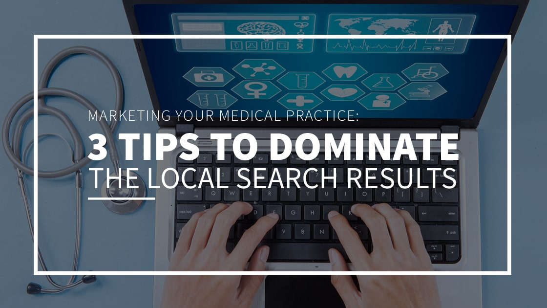Marketing Your Medical Practice: 3 Tips to Dominate the Local Search Results